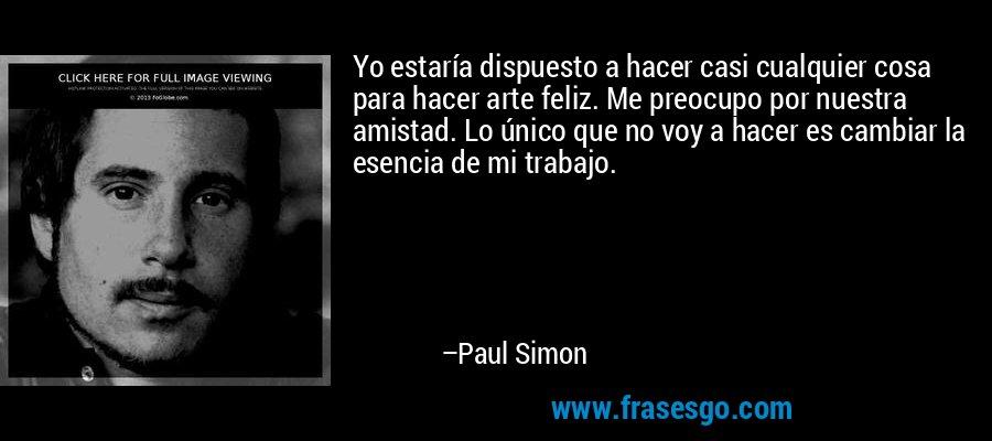 Yo estaría dispuesto a hacer casi cualquier cosa para hacer arte feliz. Me preocupo por nuestra amistad. Lo único que no voy a hacer es cambiar la esencia de mi trabajo. – Paul Simon