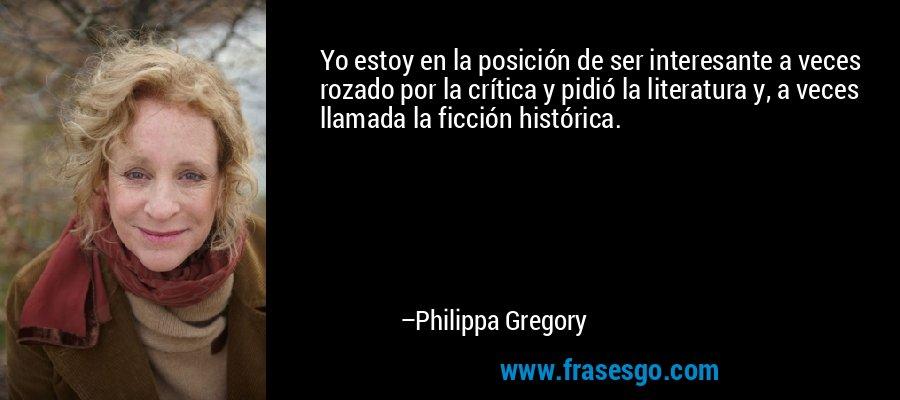 Yo estoy en la posición de ser interesante a veces rozado por la crítica y pidió la literatura y, a veces llamada la ficción histórica. – Philippa Gregory