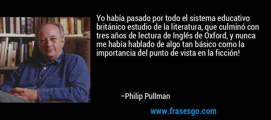 Yo había pasado por todo el sistema educativo británico estudio de la literatura, que culminó con tres años de lectura de Inglés de Oxford, y nunca me había hablado de algo tan básico como la importancia del punto de vista en la ficción! – Philip Pullman