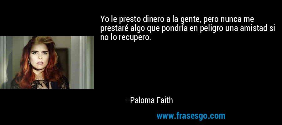 Yo le presto dinero a la gente, pero nunca me prestaré algo que pondría en peligro una amistad si no lo recupero. – Paloma Faith