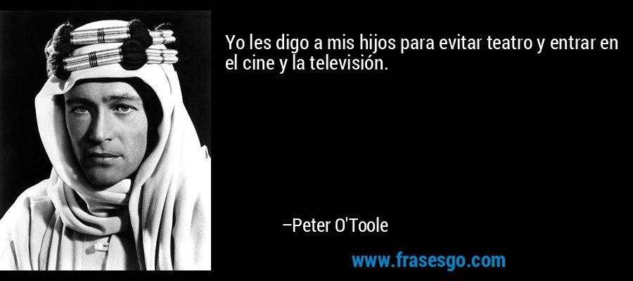 Yo les digo a mis hijos para evitar teatro y entrar en el cine y la televisión. – Peter O'Toole