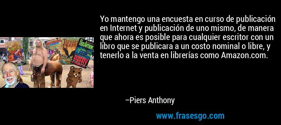 Yo mantengo una encuesta en curso de publicación en Internet y publicación de uno mismo, de manera que ahora es posible para cualquier escritor con un libro que se publicara a un costo nominal o libre, y tenerlo a la venta en librerías como Amazon.com. – Piers Anthony