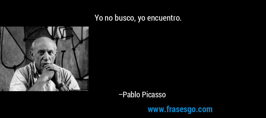 Yo no busco, yo encuentro. – Pablo Picasso