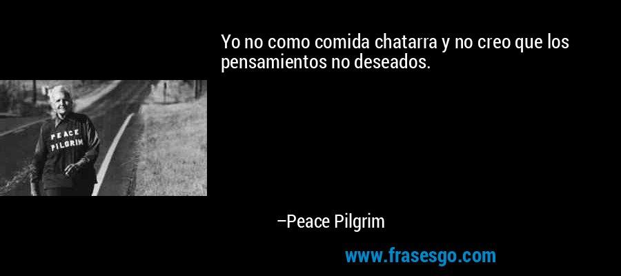 Yo no como comida chatarra y no creo que los pensamientos no deseados. – Peace Pilgrim