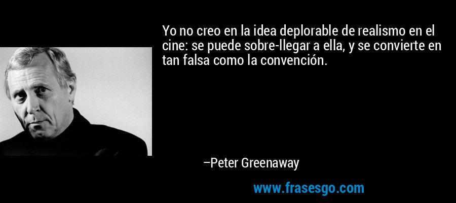 Yo no creo en la idea deplorable de realismo en el cine: se puede sobre-llegar a ella, y se convierte en tan falsa como la convención. – Peter Greenaway