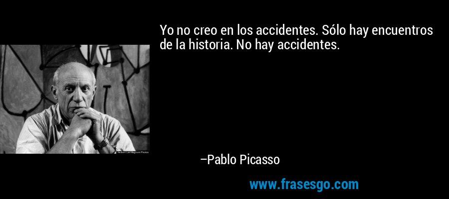 Yo no creo en los accidentes. Sólo hay encuentros de la historia. No hay accidentes. – Pablo Picasso