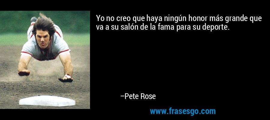 Yo no creo que haya ningún honor más grande que va a su salón de la fama para su deporte. – Pete Rose