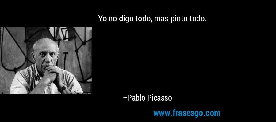 Yo no digo todo, mas pinto todo. – Pablo Picasso