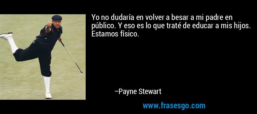 Yo no dudaría en volver a besar a mi padre en público. Y eso es lo que traté de educar a mis hijos. Estamos físico. – Payne Stewart