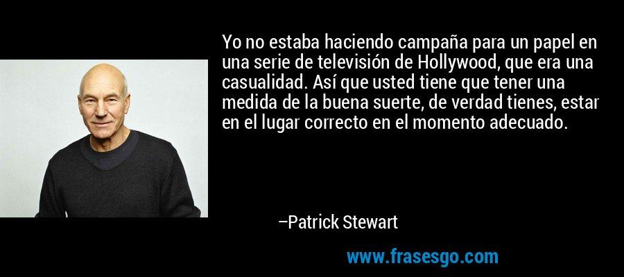Yo no estaba haciendo campaña para un papel en una serie de televisión de Hollywood, que era una casualidad. Así que usted tiene que tener una medida de la buena suerte, de verdad tienes, estar en el lugar correcto en el momento adecuado. – Patrick Stewart