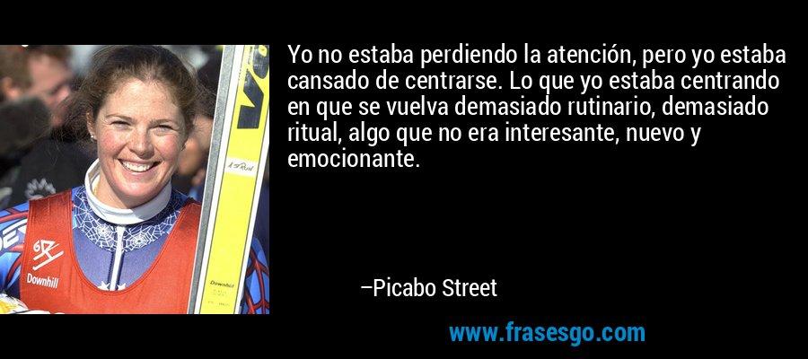 Yo no estaba perdiendo la atención, pero yo estaba cansado de centrarse. Lo que yo estaba centrando en que se vuelva demasiado rutinario, demasiado ritual, algo que no era interesante, nuevo y emocionante. – Picabo Street