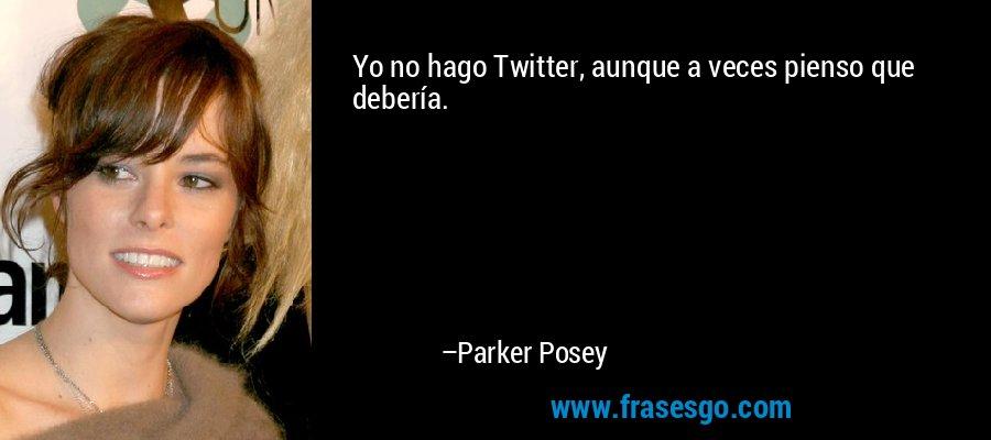 Yo no hago Twitter, aunque a veces pienso que debería. – Parker Posey