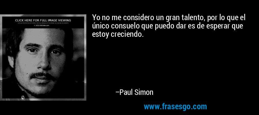 Yo no me considero un gran talento, por lo que el único consuelo que puedo dar es de esperar que estoy creciendo. – Paul Simon