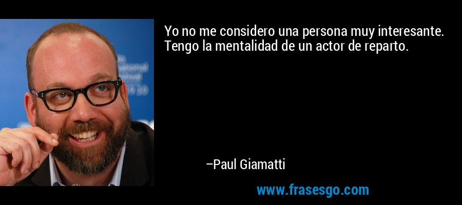 Yo no me considero una persona muy interesante. Tengo la mentalidad de un actor de reparto. – Paul Giamatti
