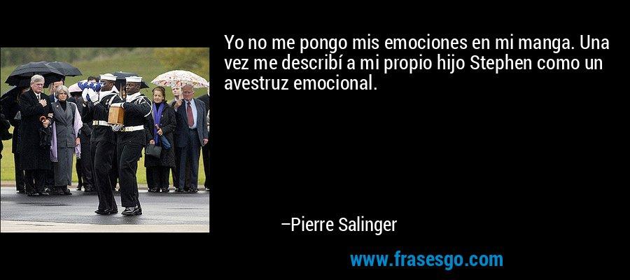 Yo no me pongo mis emociones en mi manga. Una vez me describí a mi propio hijo Stephen como un avestruz emocional. – Pierre Salinger