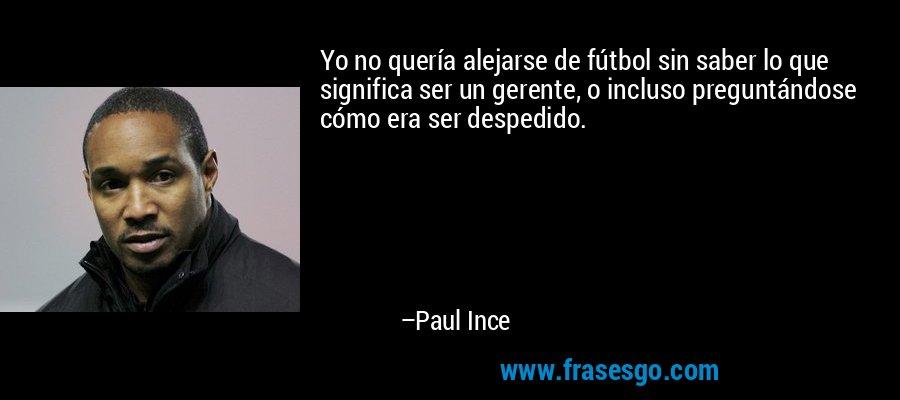 Yo no quería alejarse de fútbol sin saber lo que significa ser un gerente, o incluso preguntándose cómo era ser despedido. – Paul Ince
