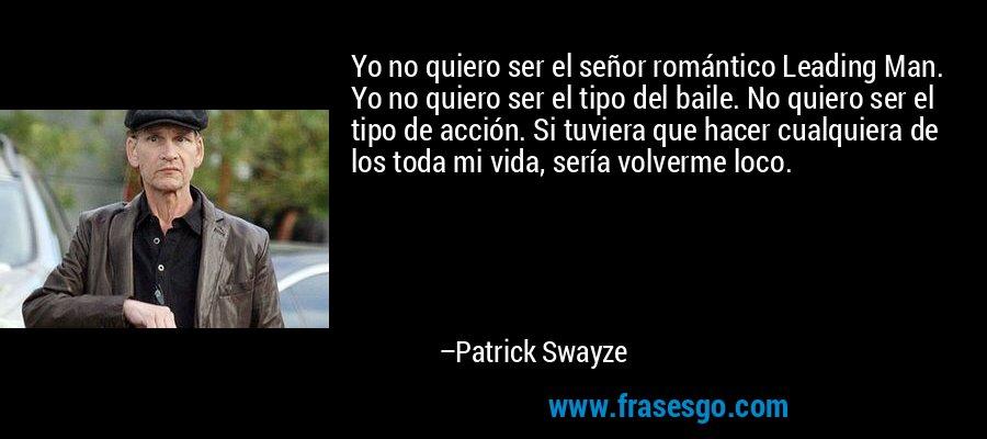 Yo no quiero ser el señor romántico Leading Man. Yo no quiero ser el tipo del baile. No quiero ser el tipo de acción. Si tuviera que hacer cualquiera de los toda mi vida, sería volverme loco. – Patrick Swayze