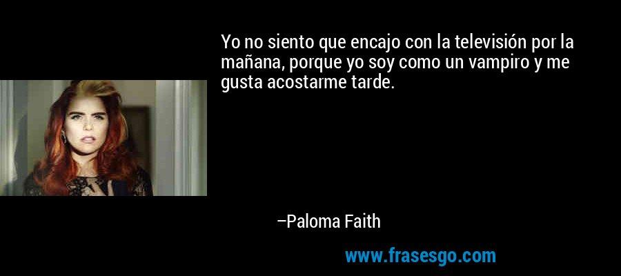 Yo no siento que encajo con la televisión por la mañana, porque yo soy como un vampiro y me gusta acostarme tarde. – Paloma Faith