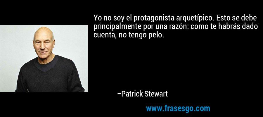 Yo no soy el protagonista arquetípico. Esto se debe principalmente por una razón: como te habrás dado cuenta, no tengo pelo. – Patrick Stewart
