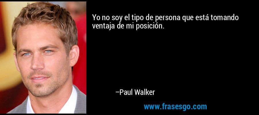 Yo no soy el tipo de persona que está tomando ventaja de mi posición. – Paul Walker