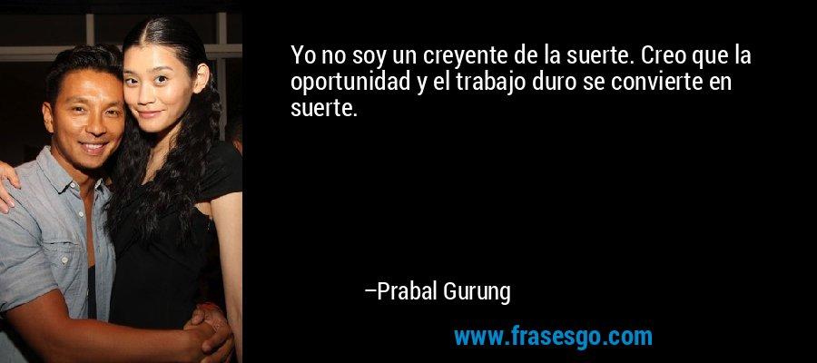 Yo no soy un creyente de la suerte. Creo que la oportunidad y el trabajo duro se convierte en suerte. – Prabal Gurung