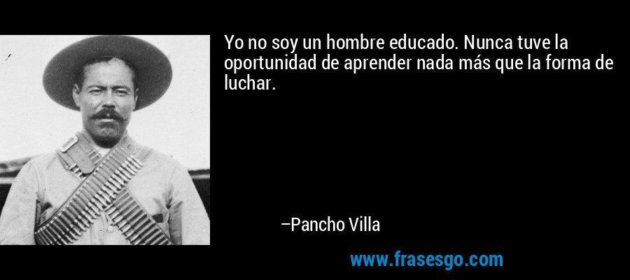 Yo no soy un hombre educado. Nunca tuve la oportunidad de aprender nada más que la forma de luchar. – Pancho Villa