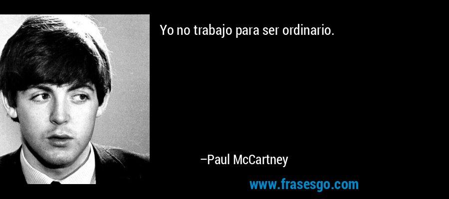Yo no trabajo para ser ordinario. – Paul McCartney