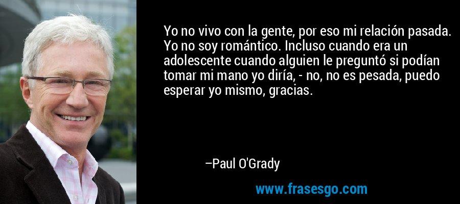 Yo no vivo con la gente, por eso mi relación pasada. Yo no soy romántico. Incluso cuando era un adolescente cuando alguien le preguntó si podían tomar mi mano yo diría, - no, no es pesada, puedo esperar yo mismo, gracias. – Paul O'Grady