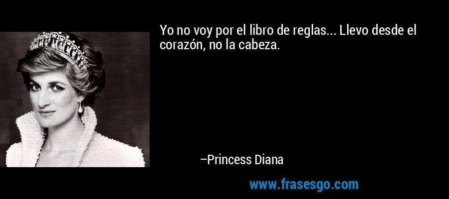 Yo no voy por el libro de reglas... Llevo desde el corazón, no la cabeza. – Princess Diana