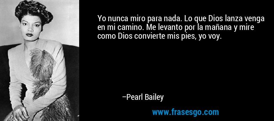 Yo nunca miro para nada. Lo que Dios lanza venga en mi camino. Me levanto por la mañana y mire como Dios convierte mis pies, yo voy. – Pearl Bailey