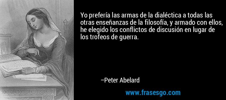 Yo prefería las armas de la dialéctica a todas las otras enseñanzas de la filosofía, y armado con ellos, he elegido los conflictos de discusión en lugar de los trofeos de guerra. – Peter Abelard