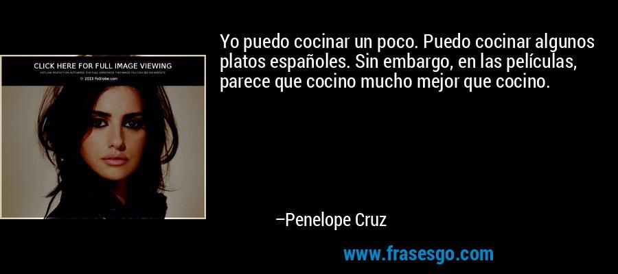 Yo puedo cocinar un poco. Puedo cocinar algunos platos españoles. Sin embargo, en las películas, parece que cocino mucho mejor que cocino. – Penelope Cruz