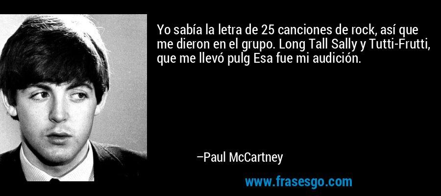 Yo sabía la letra de 25 canciones de rock, así que me dieron en el grupo. Long Tall Sally y Tutti-Frutti, que me llevó pulg Esa fue mi audición. – Paul McCartney