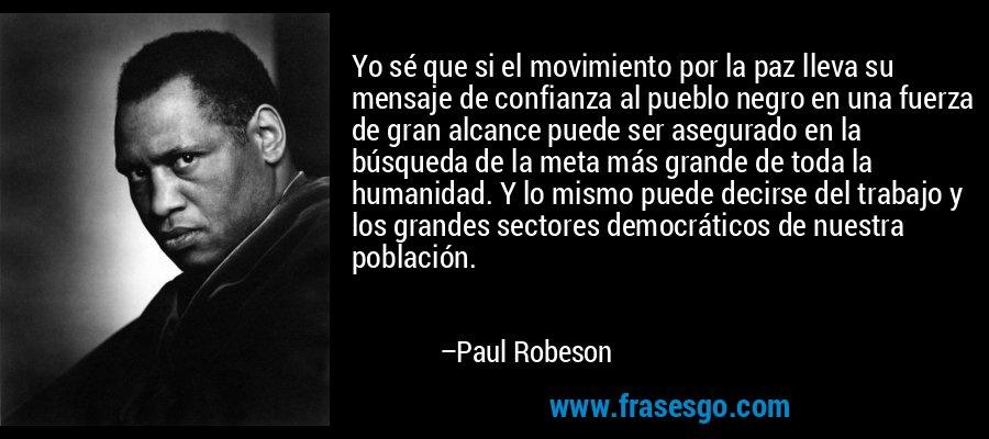 Yo sé que si el movimiento por la paz lleva su mensaje de confianza al pueblo negro en una fuerza de gran alcance puede ser asegurado en la búsqueda de la meta más grande de toda la humanidad. Y lo mismo puede decirse del trabajo y los grandes sectores democráticos de nuestra población. – Paul Robeson