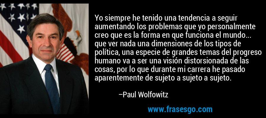 Yo siempre he tenido una tendencia a seguir aumentando los problemas que yo personalmente creo que es la forma en que funciona el mundo... que ver nada una dimensiones de los tipos de política, una especie de grandes temas del progreso humano va a ser una visión distorsionada de las cosas, por lo que durante mi carrera he pasado aparentemente de sujeto a sujeto a sujeto. – Paul Wolfowitz