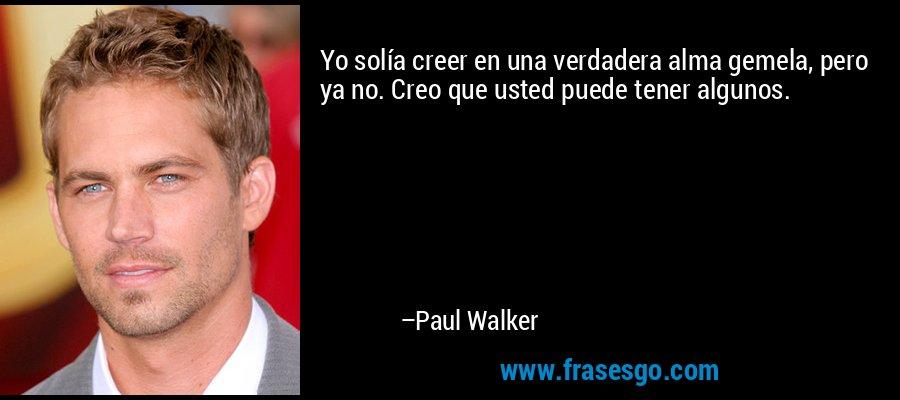 Yo solía creer en una verdadera alma gemela, pero ya no. Creo que puedes tener algunas personas que sean tus almas gemelas. – Paul Walker