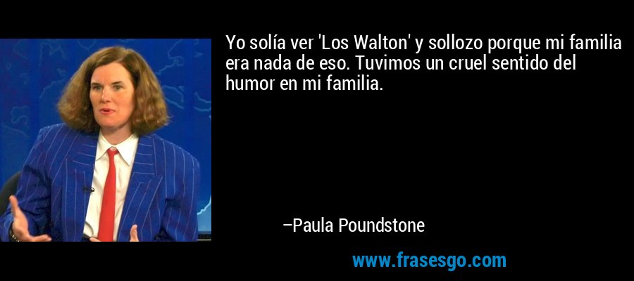 Yo solía ver 'Los Walton' y sollozo porque mi familia era nada de eso. Tuvimos un cruel sentido del humor en mi familia. – Paula Poundstone