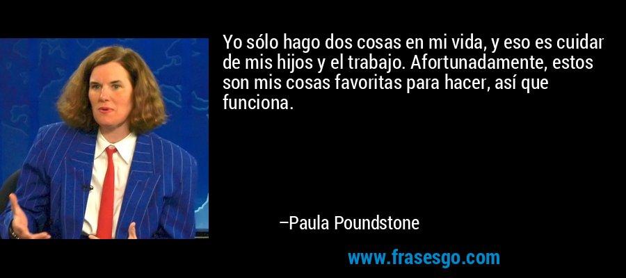 Yo sólo hago dos cosas en mi vida, y eso es cuidar de mis hijos y el trabajo. Afortunadamente, estos son mis cosas favoritas para hacer, así que funciona. – Paula Poundstone