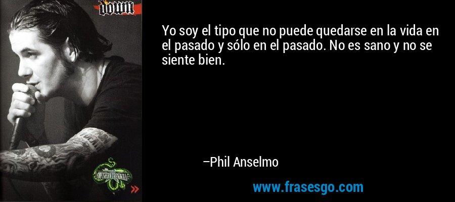 Yo soy el tipo que no puede quedarse en la vida en el pasado y sólo en el pasado. No es sano y no se siente bien. – Phil Anselmo
