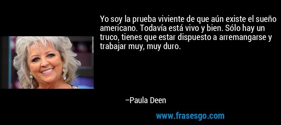 Yo soy la prueba viviente de que aún existe el sueño americano. Todavía está vivo y bien. Sólo hay un truco, tienes que estar dispuesto a arremangarse y trabajar muy, muy duro. – Paula Deen