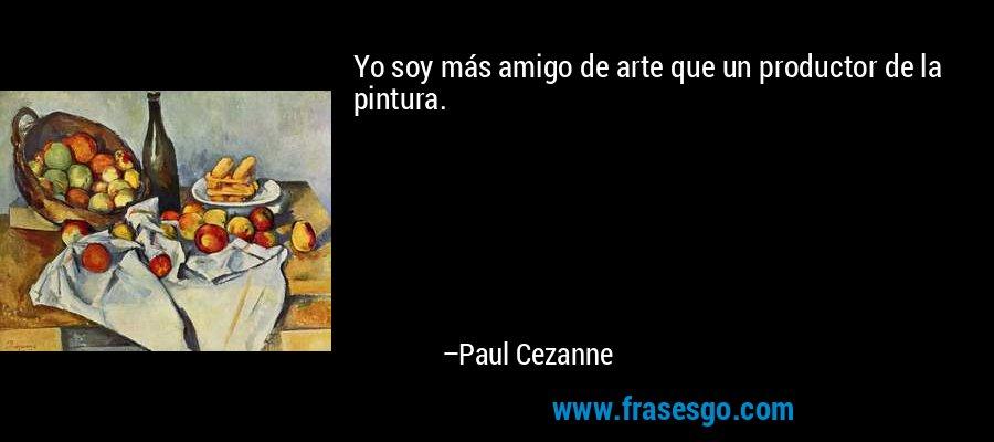 Yo soy más amigo de arte que un productor de la pintura. – Paul Cezanne