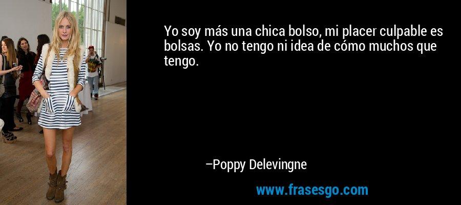 Yo soy más una chica bolso, mi placer culpable es bolsas. Yo no tengo ni idea de cómo muchos que tengo. – Poppy Delevingne