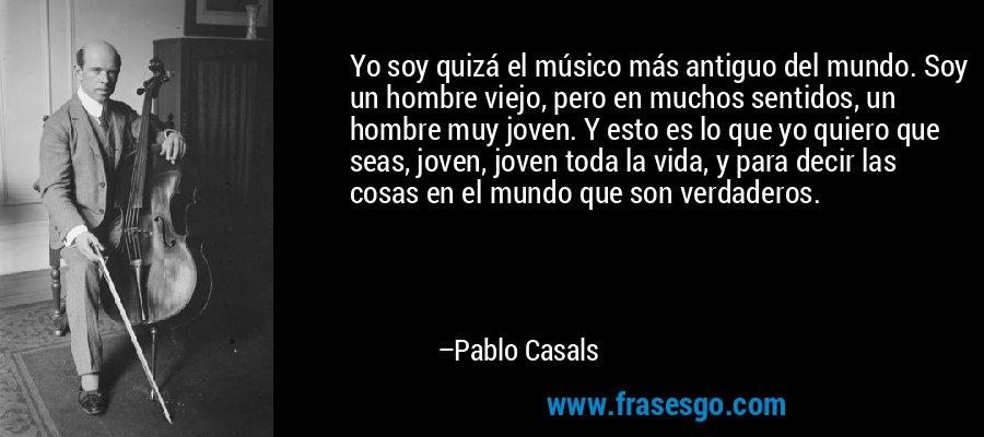 Yo soy quizá el músico más antiguo del mundo. Soy un hombre viejo, pero en muchos sentidos, un hombre muy joven. Y esto es lo que yo quiero que seas, joven, joven toda la vida, y para decir las cosas en el mundo que son verdaderos. – Pablo Casals