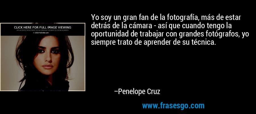 Yo soy un gran fan de la fotografía, más de estar detrás de la cámara - así que cuando tengo la oportunidad de trabajar con grandes fotógrafos, yo siempre trato de aprender de su técnica. – Penelope Cruz