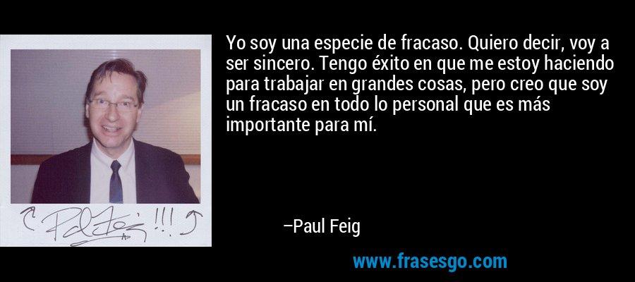Yo soy una especie de fracaso. Quiero decir, voy a ser sincero. Tengo éxito en que me estoy haciendo para trabajar en grandes cosas, pero creo que soy un fracaso en todo lo personal que es más importante para mí. – Paul Feig