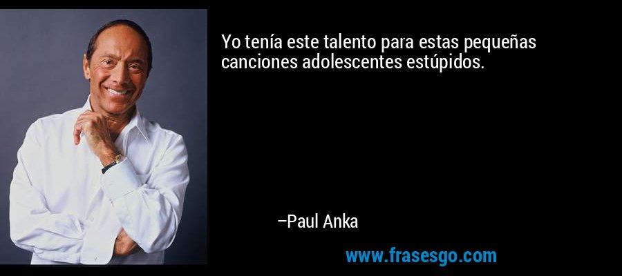 Yo tenía este talento para estas pequeñas canciones adolescentes estúpidos. – Paul Anka