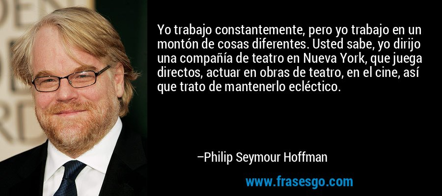 Yo trabajo constantemente, pero yo trabajo en un montón de cosas diferentes. Usted sabe, yo dirijo una compañía de teatro en Nueva York, que juega directos, actuar en obras de teatro, en el cine, así que trato de mantenerlo ecléctico. – Philip Seymour Hoffman