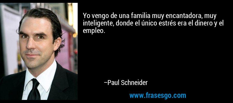 Yo vengo de una familia muy encantadora, muy inteligente, donde el único estrés era el dinero y el empleo. – Paul Schneider