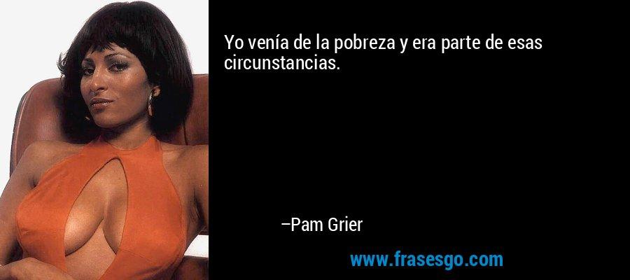 Yo venía de la pobreza y era parte de esas circunstancias. – Pam Grier