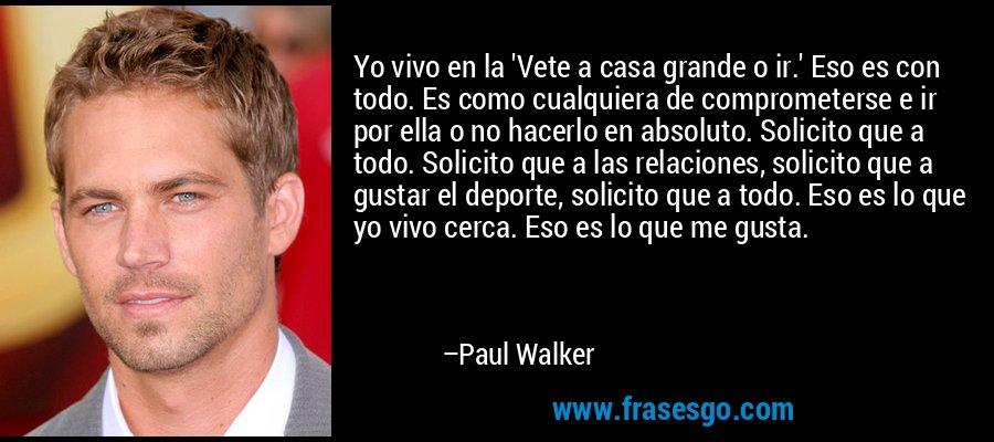 Yo vivo en la 'Vete a casa grande o ir.' Eso es con todo. Es como cualquiera de comprometerse e ir por ella o no hacerlo en absoluto. Solicito que a todo. Solicito que a las relaciones, solicito que a gustar el deporte, solicito que a todo. Eso es lo que yo vivo cerca. Eso es lo que me gusta. – Paul Walker